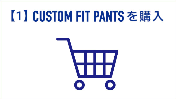 【1】CUSTOM FIT PANTSを購入